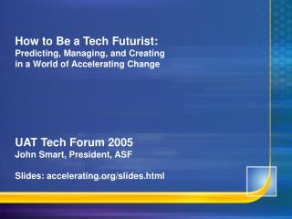 How to Be a Tech Futurist: Predicting, Managing, and Creating  in a World of Accelerating Change       UAT Tech Forum 20