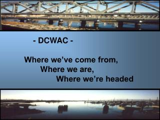 - DCWAC -  Where we've come from, 	Where we are, 		Where we're headed