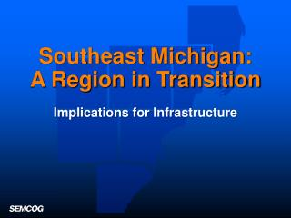 Southeast Michigan: A Region in Transition Implications for Infrastructure