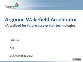 Argonne Wakefield Accelerator - A  testbed  for future accelerator technologies