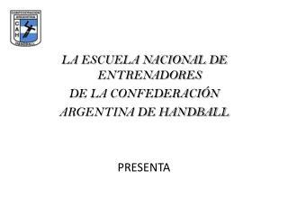 LA ESCUELA NACIONAL DE ENTRENADORES   DE LA CONFEDERACI N  ARGENTINA DE HANDBALL   PRESENTA
