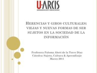 Profesora Paloma  Abett  de la Torre  Díaz Cátedra: Sujeto, Cultura & Aprendizaje Marzo 2011