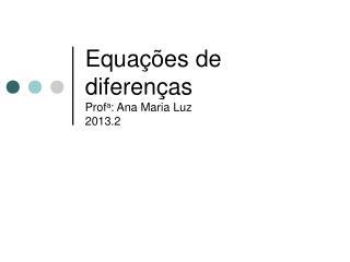 Equações de diferenças Prof a : Ana Maria Luz 2013.2