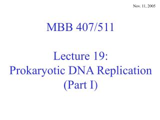 MBB 407/511 Lecture 19: Prokaryotic DNA Replication (Part I )