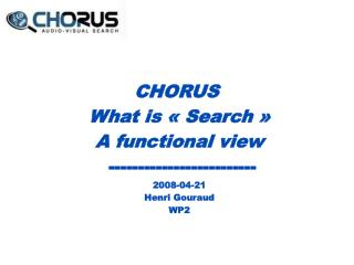 CHORUS  What is «Search» A functional view  ------------------------- 2008-04-21 Henri Gouraud