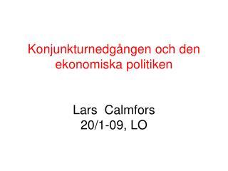Konjunkturnedgången och den ekonomiska politiken Lars  Calmfors 20/1-09, LO