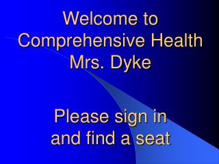 Welcome to  Comprehensive Health Mrs. Dyke Please sign in  and find a seat
