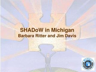 SHADoW in Michigan Barbara Ritter and Jim Davis