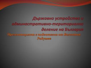 Държавно устройство и админастративно-териториално деление на България