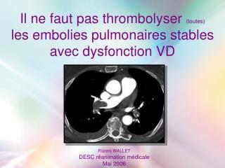 Il ne faut pas thrombolyser  (toutes)       les embolies pulmonaires stables avec dysfonction VD
