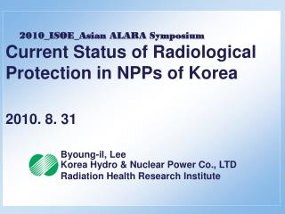 2010_ISOE_Asian ALARA Symposium  Current Status of Radiological  Protection in NPPs of Korea