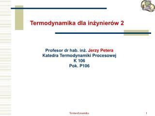 Profesor dr hab. inż.  Jerzy Petera Katedra Termodynamiki Procesowej  K 106 Pok. P106