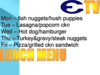 Mon – fish nuggets/hush puppies Tue – Lasagna/popcorn ckn Wed – Hot dog/hamburger