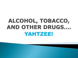 ALCOHOL, TOBACCO, AND OTHER  DRUGS….