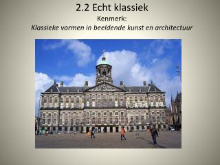 2.2 Echt klassiek Kenmerk:  Klassieke vormen in beeldende kunst en architectuur
