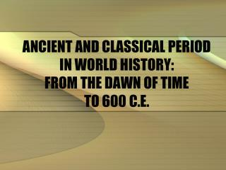 ANCIENT AND CLASSICAL PERIOD IN WORLD HISTORY: FROM THE DAWN OF TIME TO 600 C.E.
