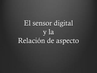El  sensor digital y la Relación  de aspecto
