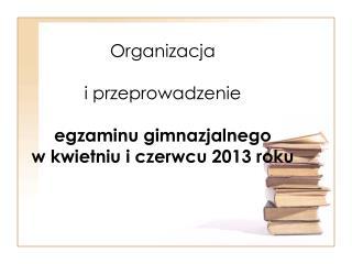 Organizacja i przeprowadzenie egzaminu gimnazjalnego w kwietniu i czerwcu 2013 roku