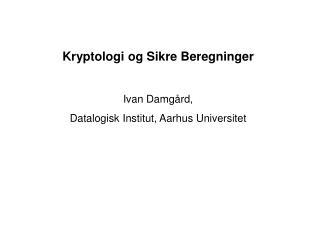 Kryptologi og Sikre Beregninger Ivan Damgård, Datalogisk Institut, Aarhus Universitet