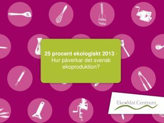 25 procent ekologiskt 2013  - Hur påverkar det svensk ekoproduktion?