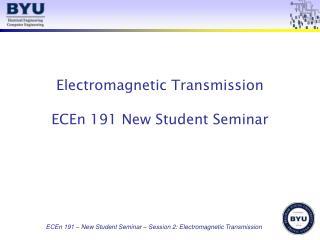 Electromagnetic Transmission ECEn 191 New Student Seminar