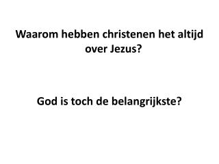 Waarom hebben christenen het altijd over Jezus? God is toch de belangrijkste?