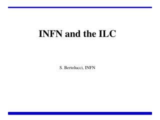 INFN and the ILC S. Bertolucci, INFN