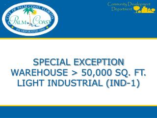 SPECIAL EXCEPTION WAREHOUSE > 50,000 SQ. FT. LIGHT INDUSTRIAL (IND-1)