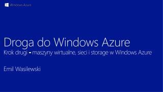 Droga do Windows Azure Krok  drugi  - maszyny  wirtualne, sieci i  storage  w Windows Azure