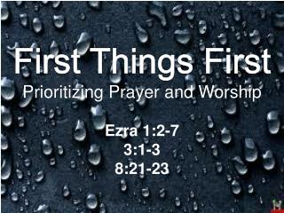 First Things First Prioritizing Prayer and Worship Ezra 1:2-7 3:1-3 8:21-23