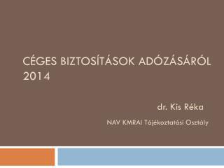 CÉGES BIZTOSÍTÁSOK ADÓZÁSÁRÓL 2014 dr. Kis Réka NAV KMRAI Tájékoztatási Osztály