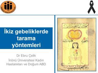 Dr Ebru Çelik İnönü Üniversitesi Kadın Hastalıkları ve Doğum ABD