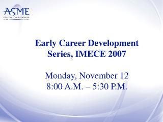 Early Career Development Series, IMECE 2007 Monday, November 12 8:00 A.M. – 5:30 P.M.