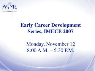 Early Career Development Series, IMECE 2007 Monday, November 12 8:00 A.M. – 5:30 P.M.