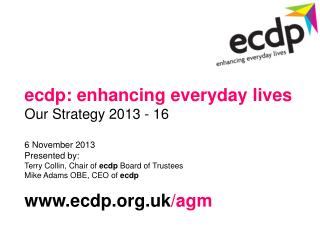 ecdp: enhancing everyday lives Our Strategy 2013 - 16 6 November 2013 Presented by: