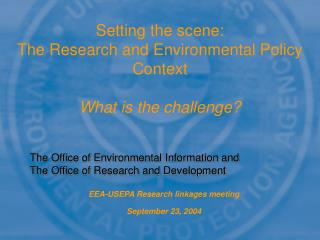 Setting the scene:  The Research and Environmental Policy Context  What is the challenge?