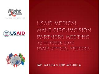 USAID MEDICAL MALE CIRCUMCISION PARTNERS MEETING 12 OCTOBER 2010 USAID OFFICES, PRETORIA