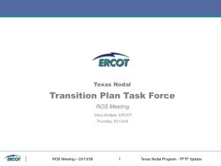 Texas Nodal Transition Plan Task Force ROS Meeting Stacy Bridges, ERCOT Thursday, 03/13/08