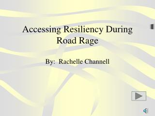 Accessing Resiliency During Road Rage By:  Rachelle Channell