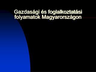 Gazdasági és foglalkoztatási folyamatok Magyarországon