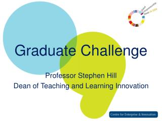 Graduate Challenge Professor Stephen Hill Dean of Teaching and Learning Innovation
