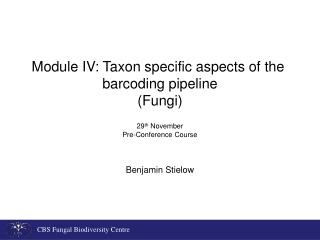 Module IV: Taxon specific aspects of the  barcoding pipeline (Fungi) 29 th  November