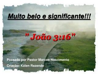 """Muito belo e significante!!! """" João 3:16"""""""