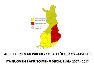 ALUEELLINEN KILPAILUKYKY JA TYÖLLISYYS –TAVOITE ITÄ-SUOMEN EAKR-TOIMENPIDEOHJELMA 2007 - 2013