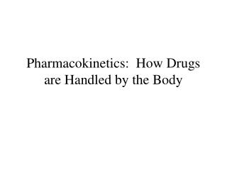 Pharmacokinetics:  How Drugs are Handled by the Body