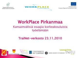WorkPlace Pirkanmaa Kansainvälisiä osaajia korkeakouluista työelämään TraiNet-verkosto 23.11.2010