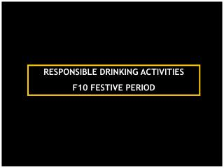 RESPONSIBLE DRINKING ACTIVITIES F10 FESTIVE PERIOD