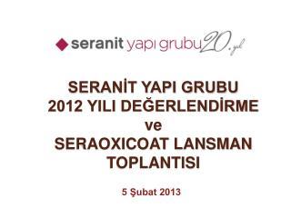 SERANİT YAPI GRUBU 2012 YILI DEĞERLENDİRME ve  SERAOXICOAT LANSMAN TOPLANTISI