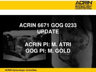 ACRIN 6671 GOG 0233 UPDATE  ACRIN PI: M. ATRI GOG PI: M. GOLD