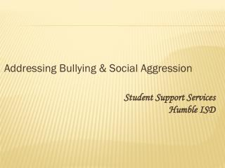 Addressing Bullying & Social Aggression Student Support Services 					Humble ISD
